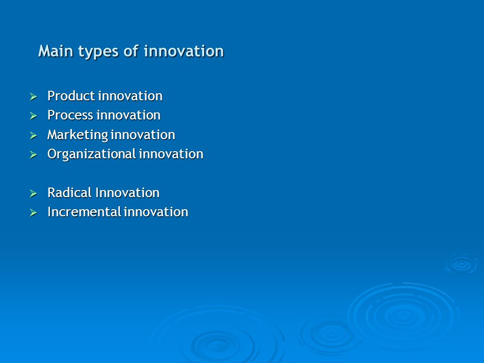 Main types of innovation Product innovation Product innovation Process innovation Process innovation Marketing innovation Marketing innovation Organizational innovation Organizational innovation Radical Innovation Radical Innovation Incremental innovation Incremental innovation