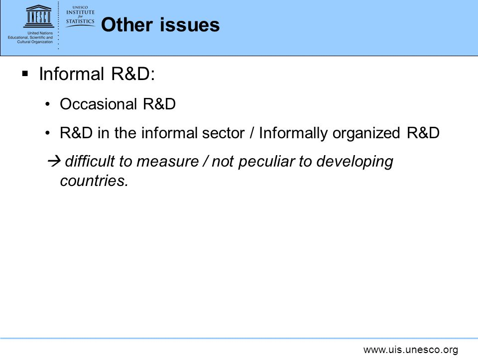 www.uis.unesco.org Other issues Informal R&D: Occasional R&D R&D in the informal sector / Informally organized R&D difficult to measure / not peculiar to developing countries.
