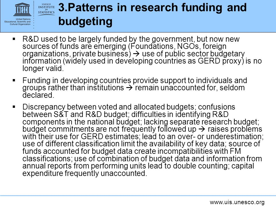 www.uis.unesco.org 3.Patterns in research funding and budgeting R&D used to be largely funded by the government, but now new sources of funds are emerging (Foundations, NGOs, foreign organizations, private business) use of public sector budgetary information (widely used in developing countries as GERD proxy) is no longer valid.