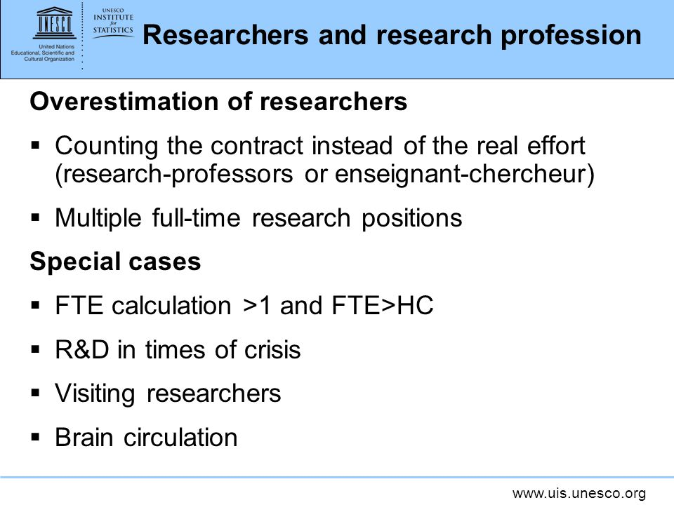 www.uis.unesco.org Researchers and research profession Overestimation of researchers Counting the contract instead of the real effort (research-professors or enseignant-chercheur) Multiple full-time research positions Special cases FTE calculation >1 and FTE>HC R&D in times of crisis Visiting researchers Brain circulation
