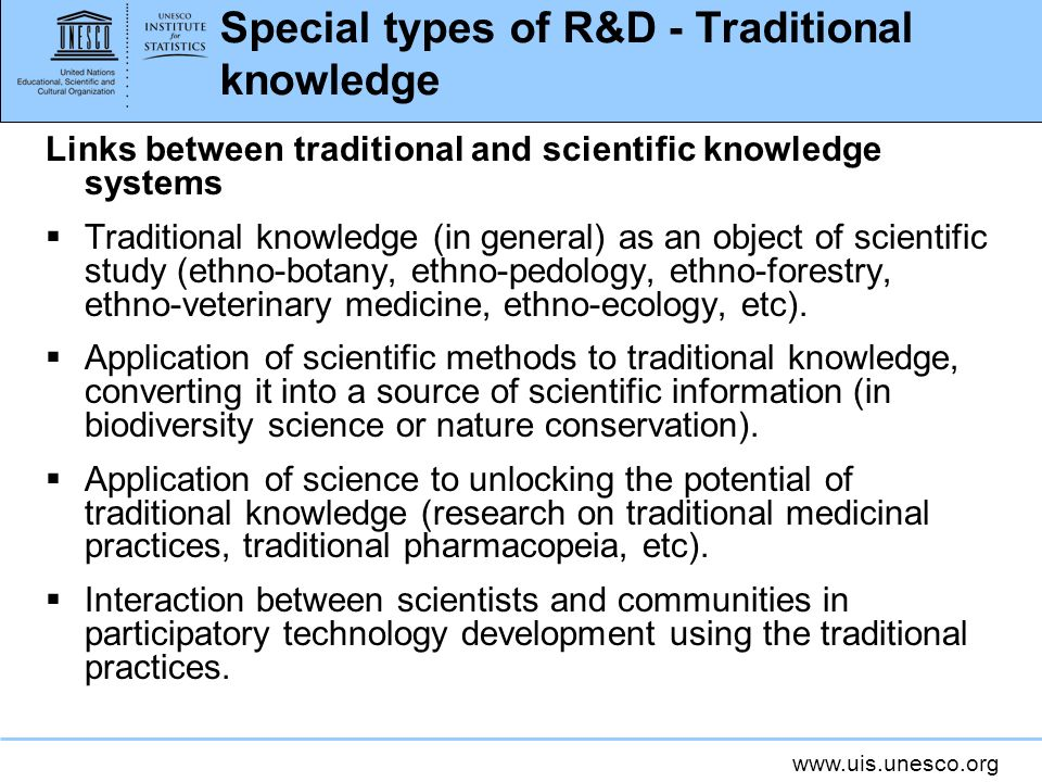 www.uis.unesco.org Special types of R&D - Traditional knowledge Links between traditional and scientific knowledge systems Traditional knowledge (in general) as an object of scientific study (ethno-botany, ethno-pedology, ethno-forestry, ethno-veterinary medicine, ethno-ecology, etc).