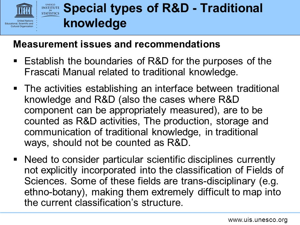 www.uis.unesco.org Special types of R&D - Traditional knowledge Measurement issues and recommendations Establish the boundaries of R&D for the purposes of the Frascati Manual related to traditional knowledge.