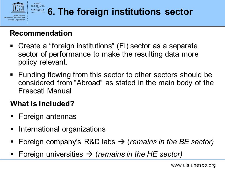 www.uis.unesco.org 6. The foreign institutions sector Recommendation Create a foreign institutions (FI) sector as a separate sector of performance to