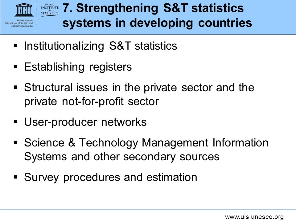 www.uis.unesco.org 7. Strengthening S&T statistics systems in developing countries Institutionalizing S&T statistics Establishing registers Structural
