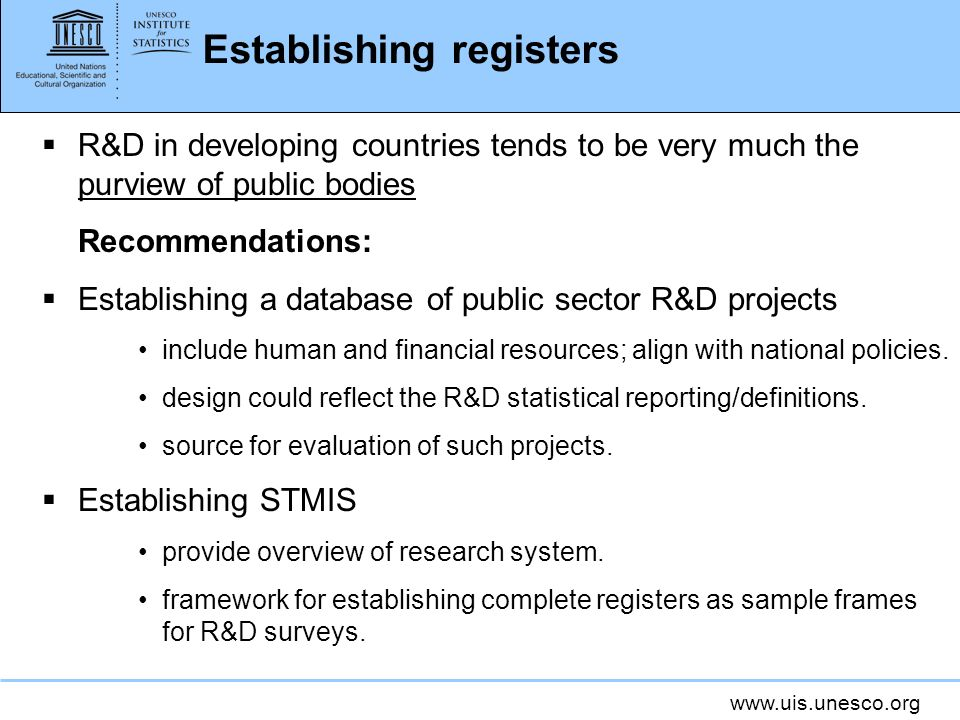www.uis.unesco.org Establishing registers R&D in developing countries tends to be very much the purview of public bodies Recommendations: Establishing a database of public sector R&D projects include human and financial resources; align with national policies.