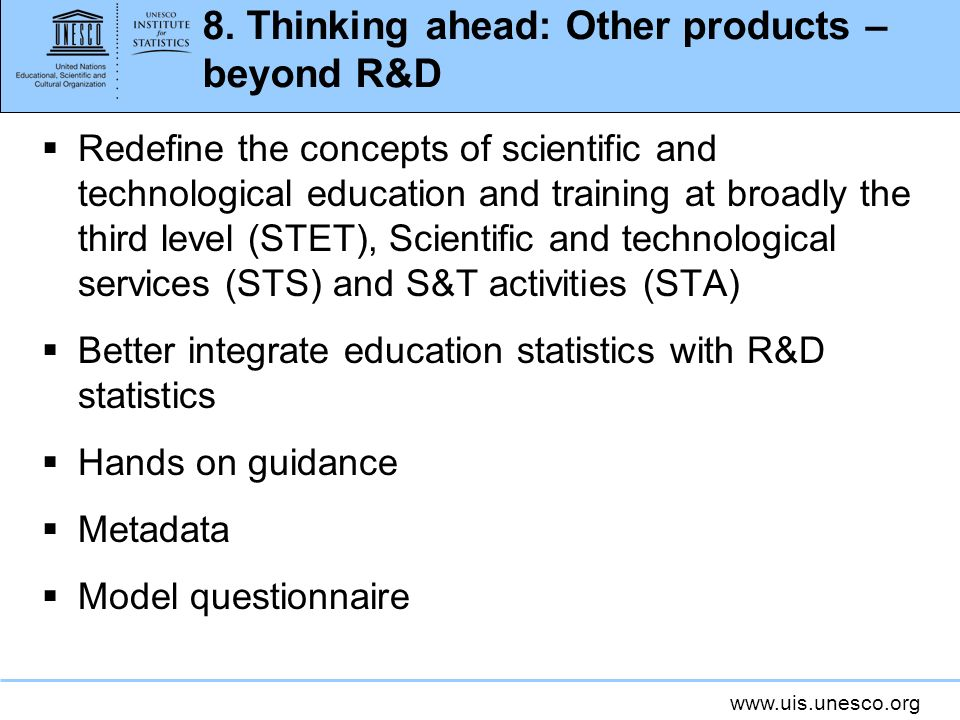 www.uis.unesco.org 8. Thinking ahead: Other products – beyond R&D Redefine the concepts of scientific and technological education and training at broa