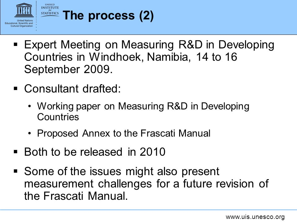 www.uis.unesco.org The process (2) Expert Meeting on Measuring R&D in Developing Countries in Windhoek, Namibia, 14 to 16 September 2009.
