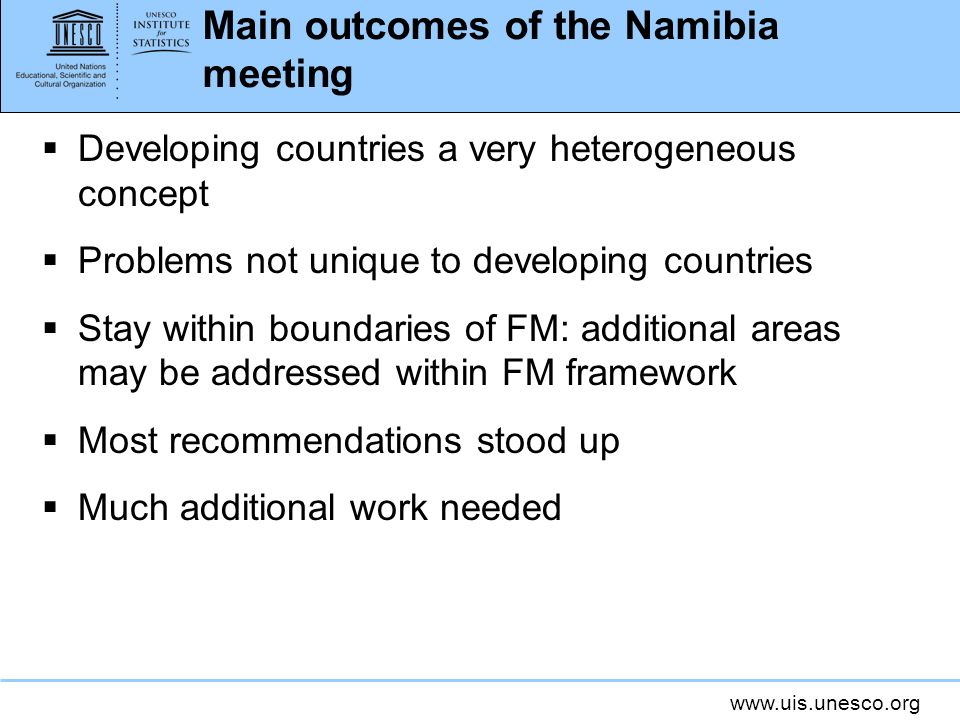 www.uis.unesco.org Main outcomes of the Namibia meeting Developing countries a very heterogeneous concept Problems not unique to developing countries Stay within boundaries of FM: additional areas may be addressed within FM framework Most recommendations stood up Much additional work needed