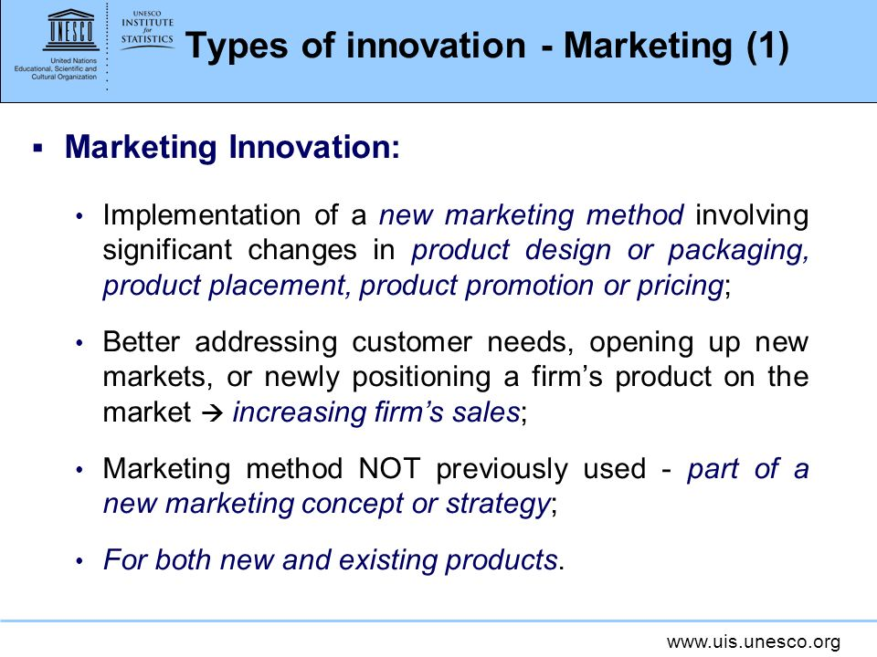 www.uis.unesco.org Types of innovation - Marketing (1) Marketing Innovation: Implementation of a new marketing method involving significant changes in