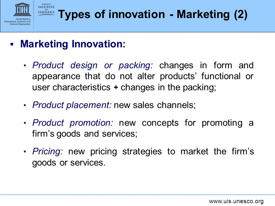 www.uis.unesco.org Types of innovation - Marketing (2) Marketing Innovation: Product design or packing: changes in form and appearance that do not alt