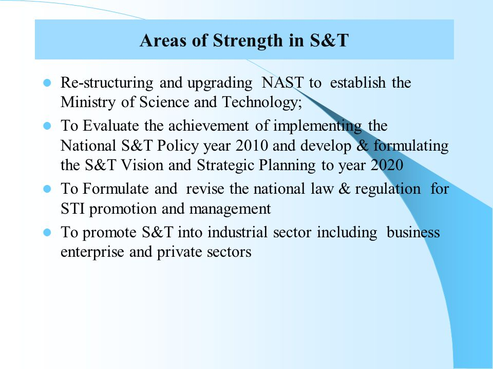 Areas of Strength in S&T Re-structuring and upgrading NAST to establish the Ministry of Science and Technology; To Evaluate the achievement of impleme