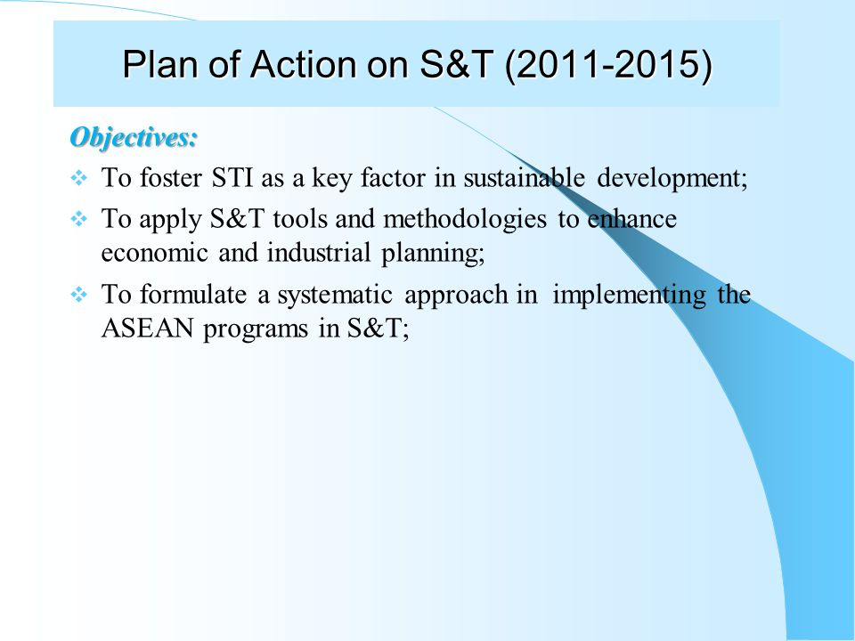 Plan of Action on S&T (2011-2015) Objectives: To foster STI as a key factor in sustainable development; To apply S&T tools and methodologies to enhance economic and industrial planning; To formulate a systematic approach in implementing the ASEAN programs in S&T;