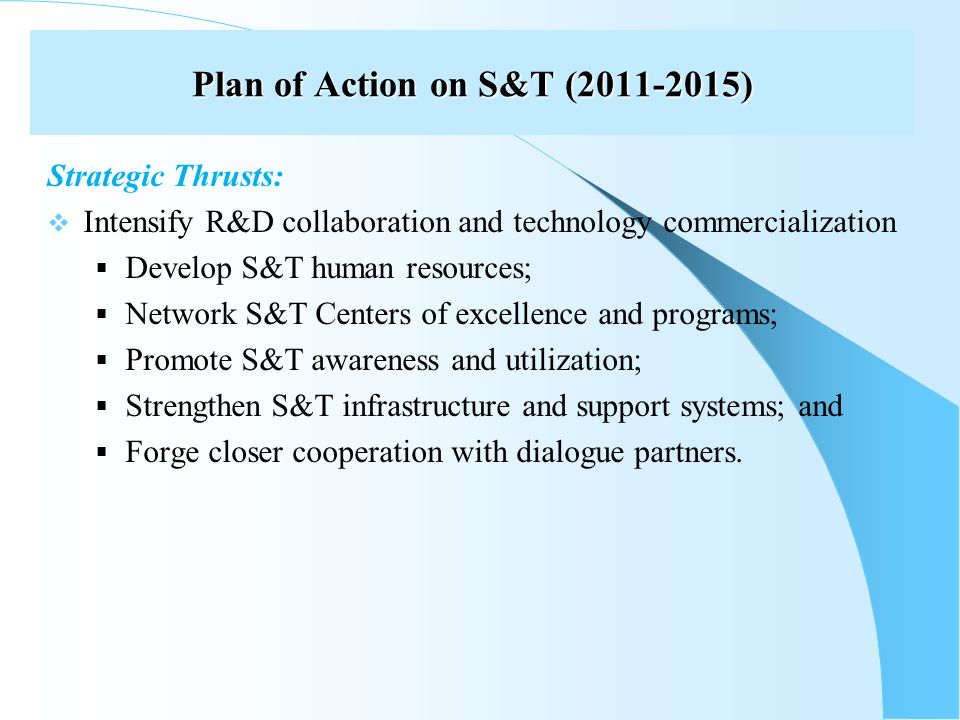Plan of Action on S&T ( ) Strategic Thrusts: Intensify R&D collaboration and technology commercialization Develop S&T human resources; Network S&T Centers of excellence and programs; Promote S&T awareness and utilization; Strengthen S&T infrastructure and support systems; and Forge closer cooperation with dialogue partners.