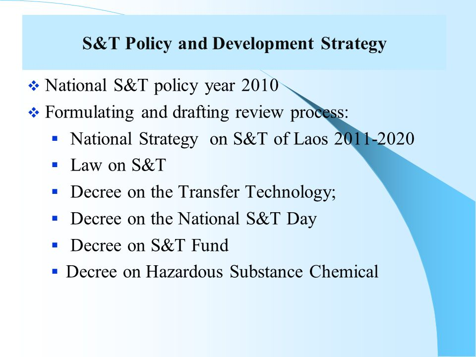 S&T Policy and Development Strategy National S&T policy year 2010 Formulating and drafting review process: National Strategy on S&T of Laos 2011-2020 Law on S&T Decree on the Transfer Technology; Decree on the National S&T Day Decree on S&T Fund Decree on Hazardous Substance Chemical