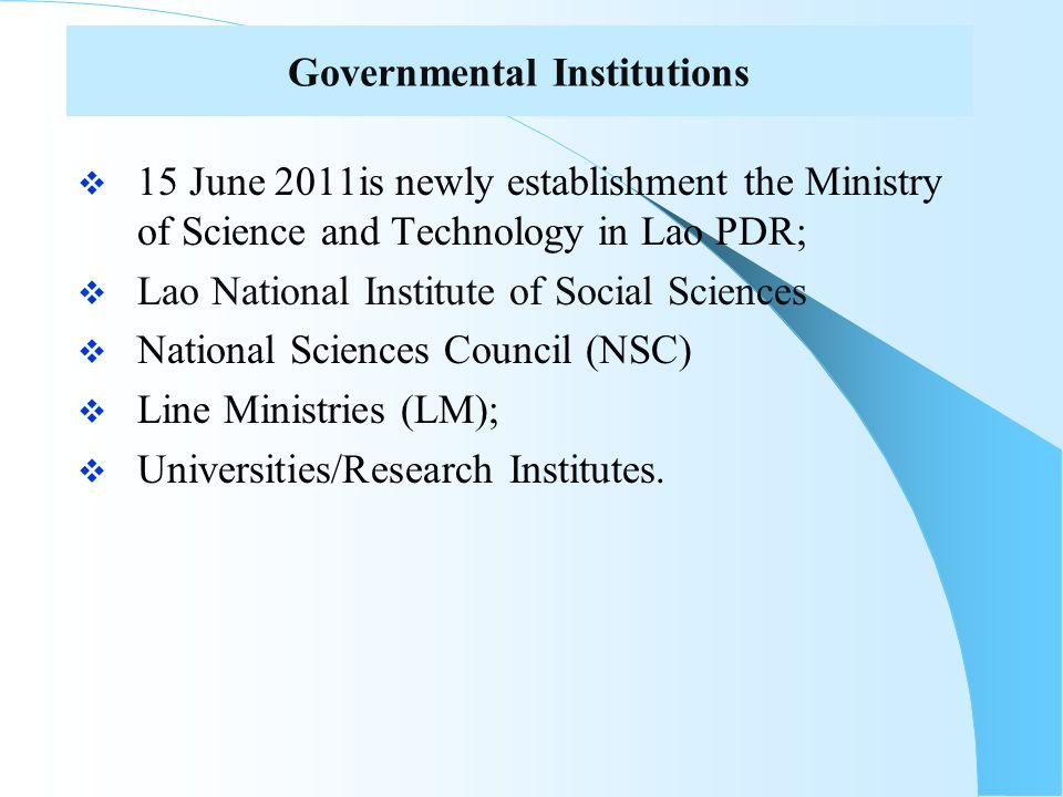 Governmental Institutions 15 June 2011is newly establishment the Ministry of Science and Technology in Lao PDR; Lao National Institute of Social Sciences National Sciences Council (NSC) Line Ministries (LM); Universities/Research Institutes.