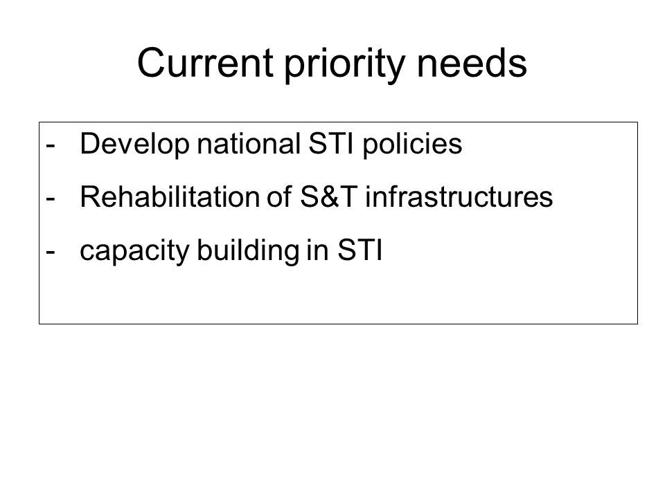 Current priority needs - Develop national STI policies - Rehabilitation of S&T infrastructures - capacity building in STI