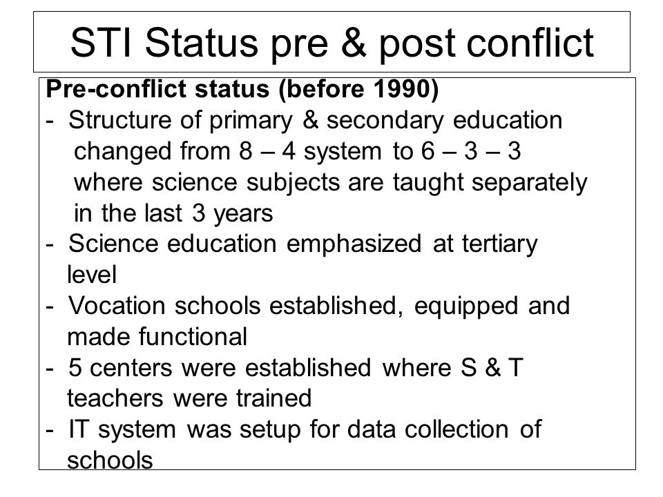 STI Status pre & post conflict Pre-conflict status (before 1990) - Structure of primary & secondary education changed from 8 – 4 system to 6 – 3 – 3 w