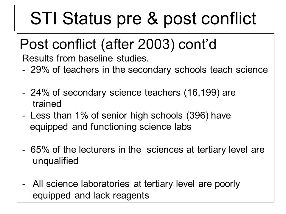 STI Status pre & post conflict Post conflict (after 2003) contd Results from baseline studies. - 29% of teachers in the secondary schools teach scienc