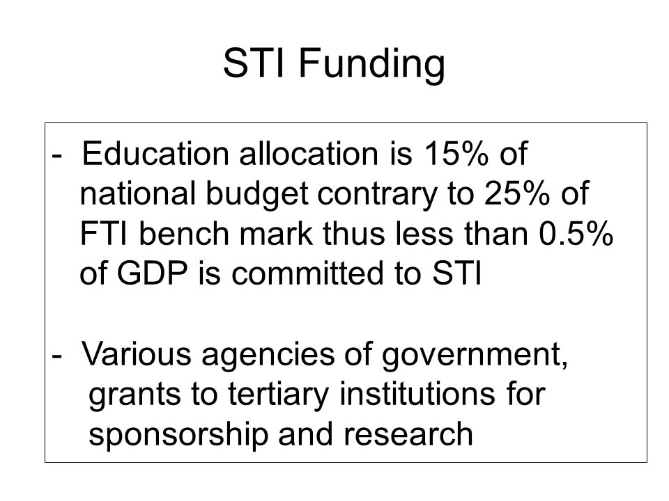 STI Funding - Education allocation is 15% of national budget contrary to 25% of FTI bench mark thus less than 0.5% of GDP is committed to STI - Variou