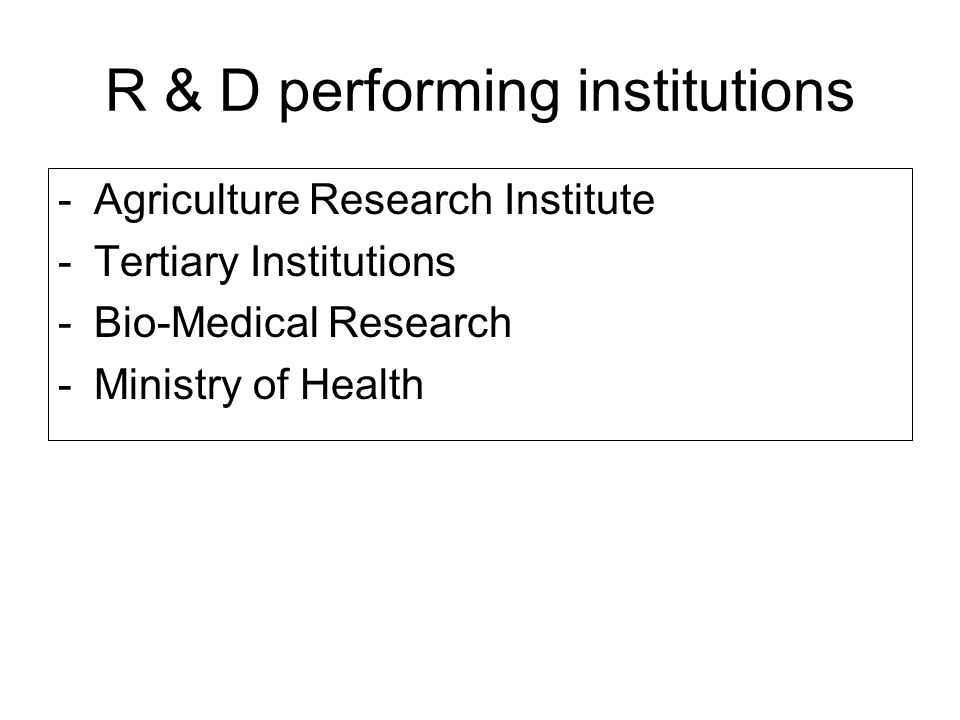 R & D performing institutions -Agriculture Research Institute -Tertiary Institutions -Bio-Medical Research -Ministry of Health
