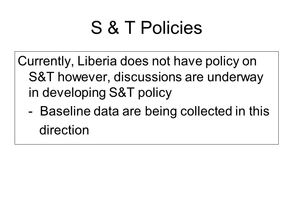 S & T Policies Currently, Liberia does not have policy on S&T however, discussions are underway in developing S&T policy - Baseline data are being col