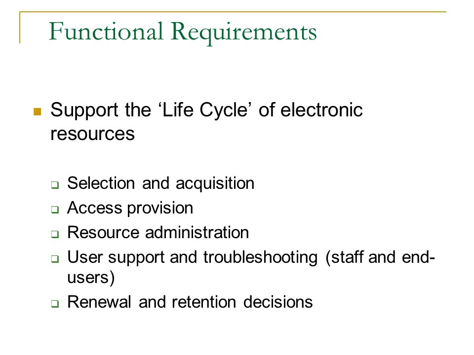 Functional Requirements Support the Life Cycle of electronic resources Selection and acquisition Access provision Resource administration User support
