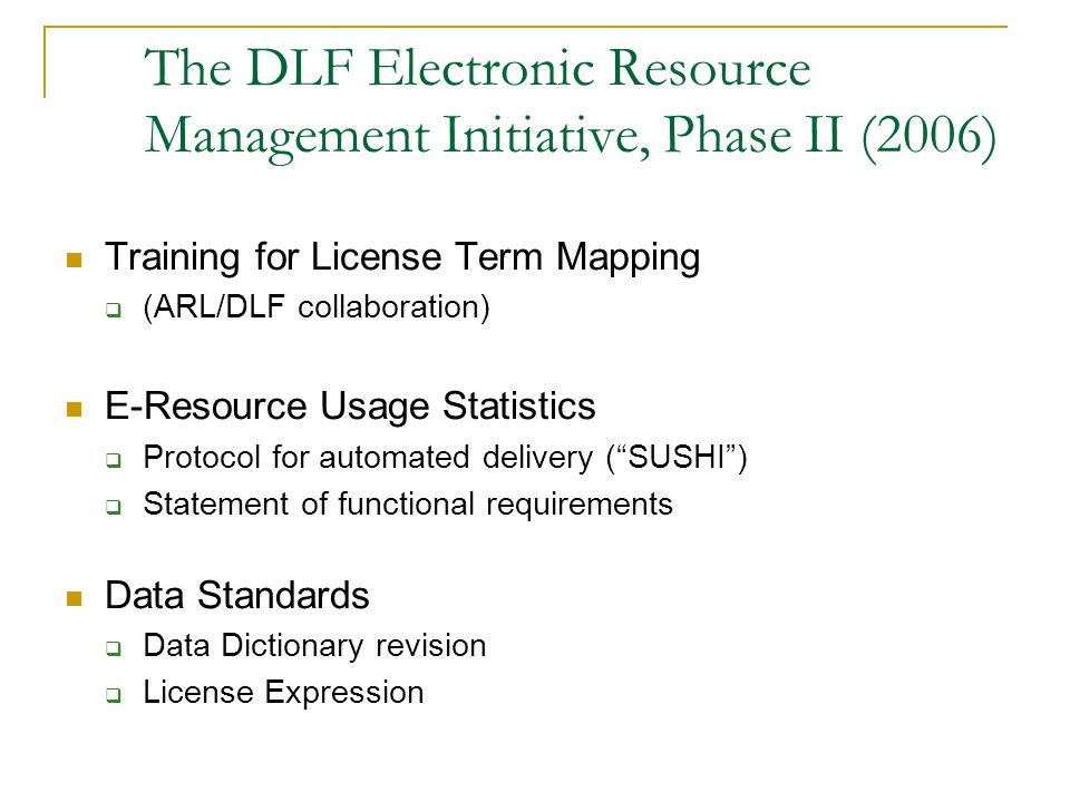 The DLF Electronic Resource Management Initiative, Phase II (2006) Training for License Term Mapping (ARL/DLF collaboration) E-Resource Usage Statisti