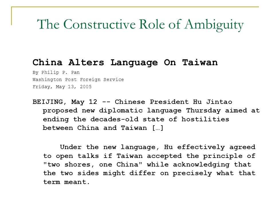 The Constructive Role of Ambiguity China Alters Language On Taiwan By Philip P. Pan Washington Post Foreign Service Friday, May 13, 2005 BEIJING, May