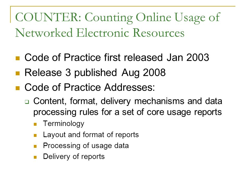COUNTER: Counting Online Usage of Networked Electronic Resources Code of Practice first released Jan 2003 Release 3 published Aug 2008 Code of Practic