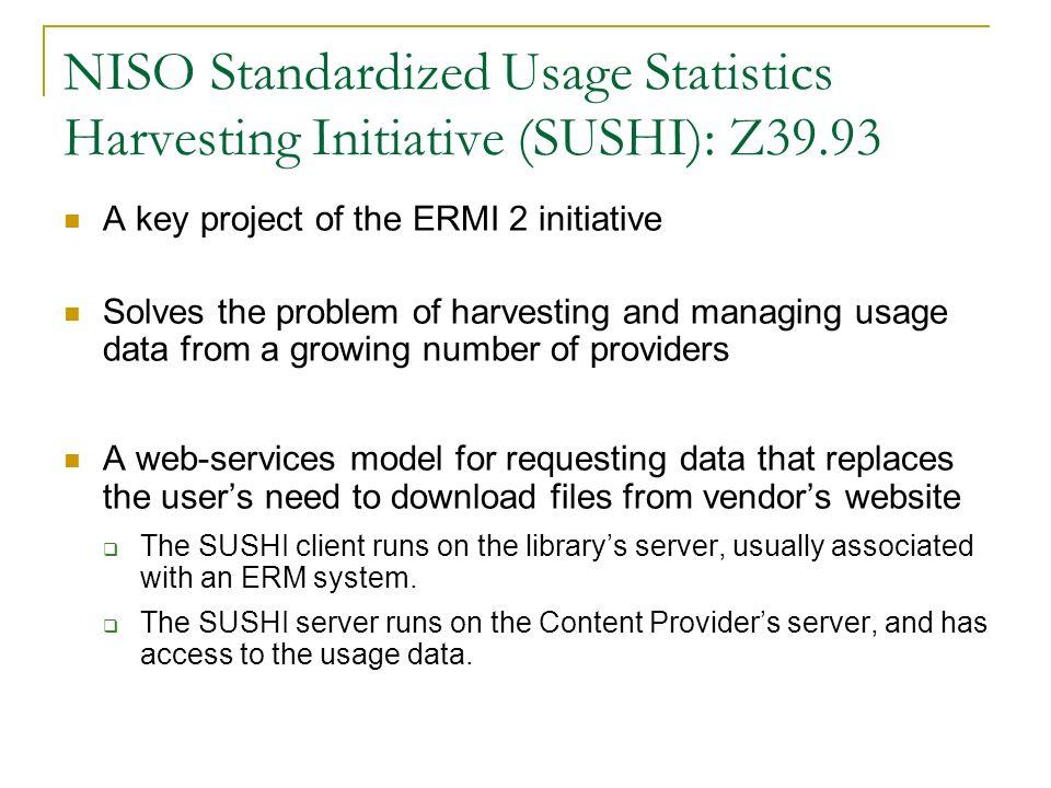 NISO Standardized Usage Statistics Harvesting Initiative (SUSHI): Z39.93 A key project of the ERMI 2 initiative Solves the problem of harvesting and m