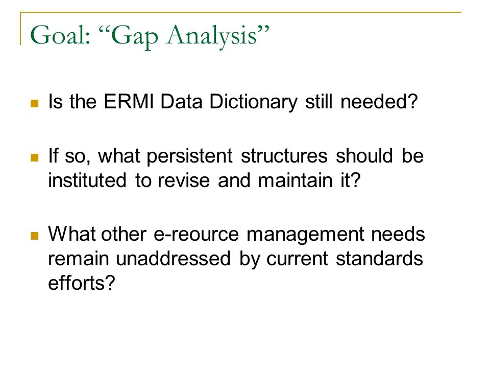 Goal: Gap Analysis Is the ERMI Data Dictionary still needed? If so, what persistent structures should be instituted to revise and maintain it? What ot