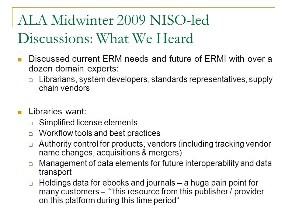 ALA Midwinter 2009 NISO-led Discussions: What We Heard Discussed current ERM needs and future of ERMI with over a dozen domain experts: Librarians, sy