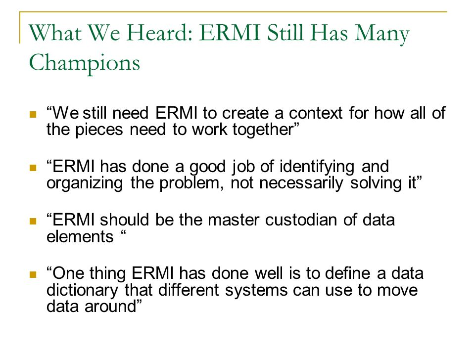 What We Heard: ERMI Still Has Many Champions We still need ERMI to create a context for how all of the pieces need to work together ERMI has done a go