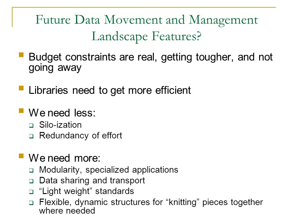 Future Data Movement and Management Landscape Features? Budget constraints are real, getting tougher, and not going away Libraries need to get more ef