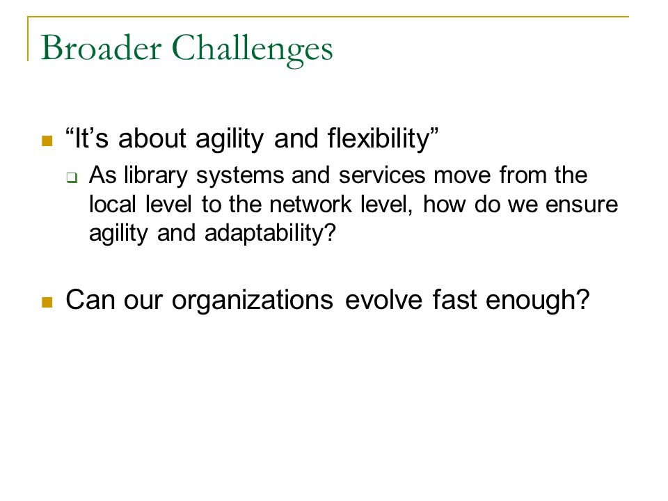 Broader Challenges Its about agility and flexibility As library systems and services move from the local level to the network level, how do we ensure