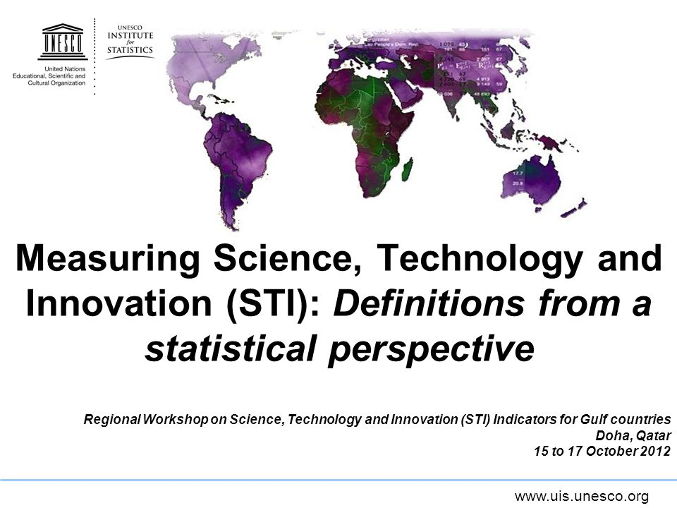 www.uis.unesco.org Measuring Science, Technology and Innovation (STI): Definitions from a statistical perspective Regional Workshop on Science, Techno