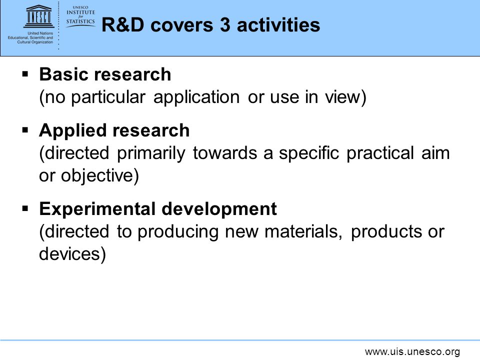 www.uis.unesco.org R&D covers 3 activities Basic research (no particular application or use in view) Applied research (directed primarily towards a sp