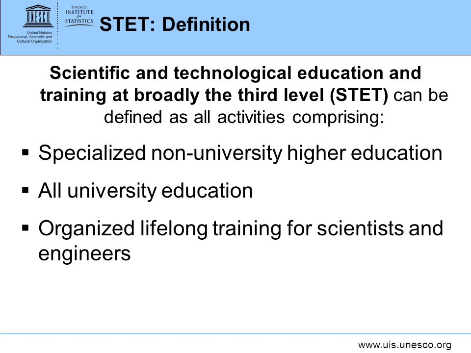 www.uis.unesco.org STET: Definition Scientific and technological education and training at broadly the third level (STET) can be defined as all activi