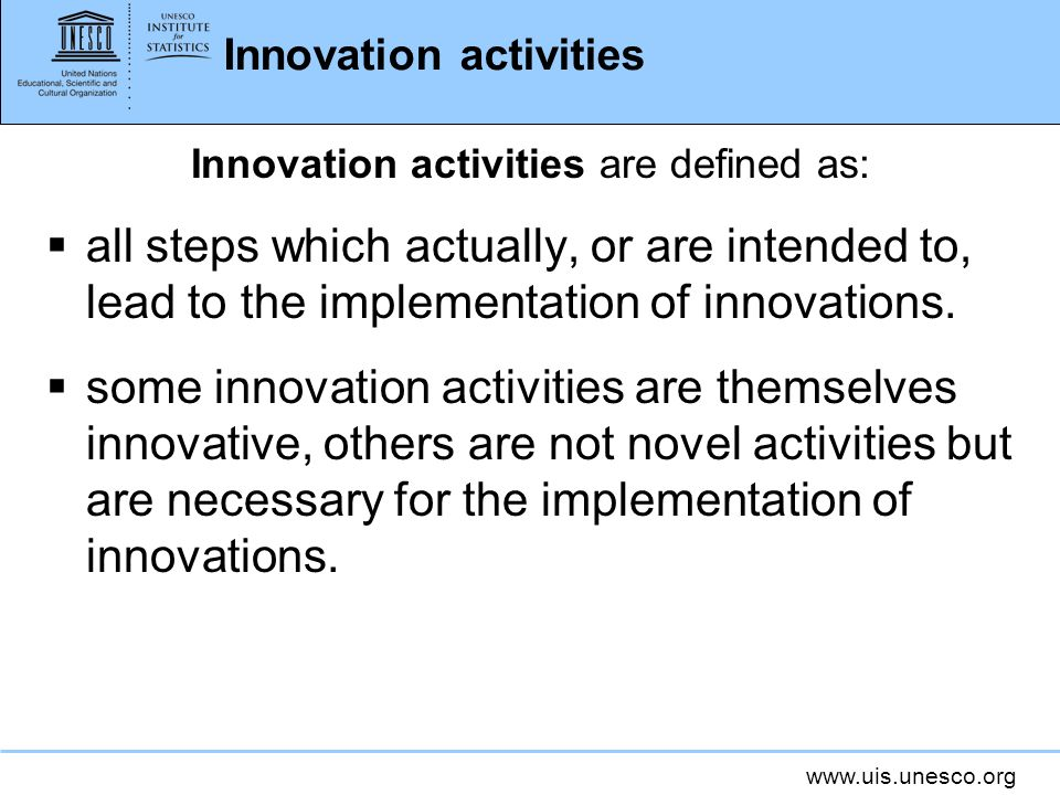 www.uis.unesco.org Innovation activities Innovation activities are defined as: all steps which actually, or are intended to, lead to the implementatio