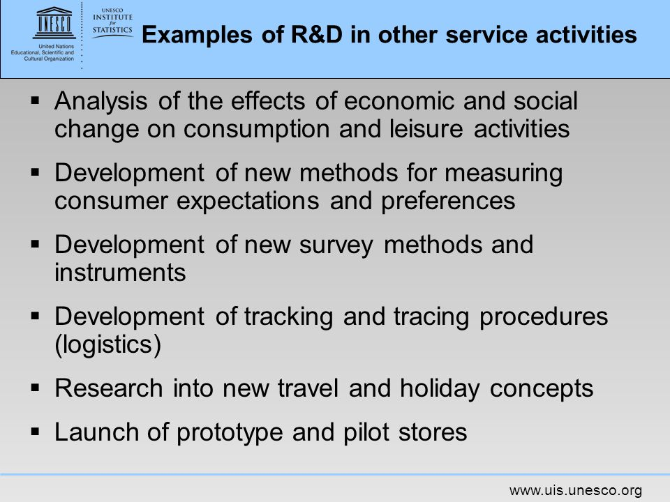www.uis.unesco.org Examples of R&D in other service activities Analysis of the effects of economic and social change on consumption and leisure activi