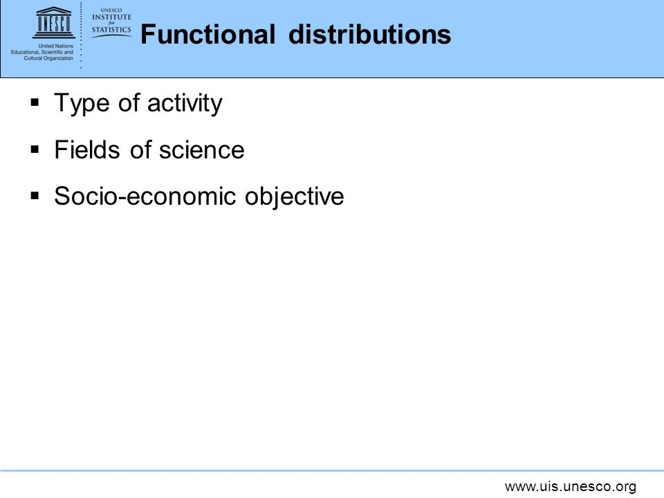 www.uis.unesco.org Functional distributions Type of activity Fields of science Socio-economic objective