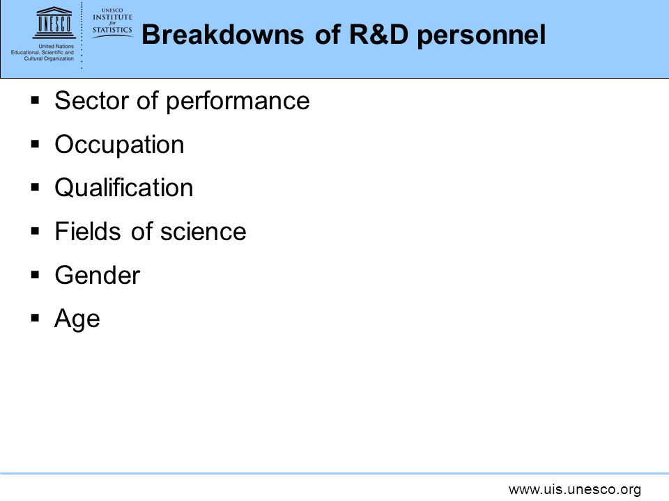 www.uis.unesco.org Breakdowns of R&D personnel Sector of performance Occupation Qualification Fields of science Gender Age