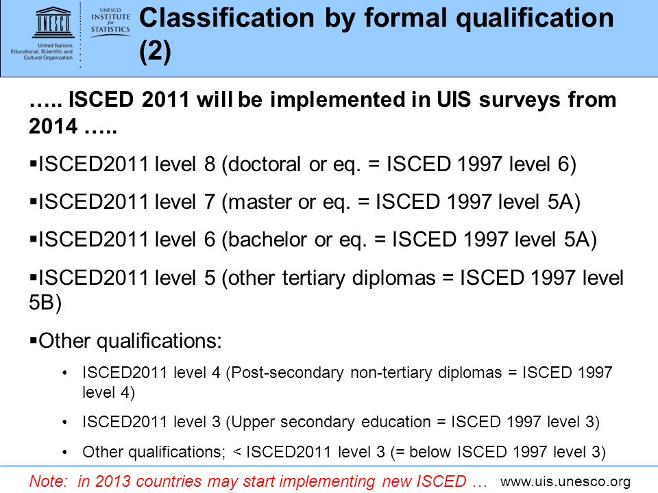 www.uis.unesco.org Classification by formal qualification (2) ….. ISCED 2011 will be implemented in UIS surveys from 2014 ….. ISCED2011 level 8 (docto