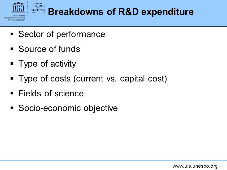 www.uis.unesco.org Breakdowns of R&D expenditure Sector of performance Source of funds Type of activity Type of costs (current vs. capital cost) Field