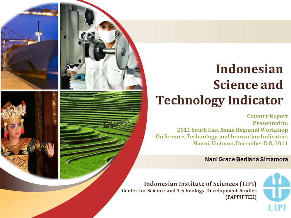 Indonesian Science and Technology Indicator Country Report Presented in: 2011 South East Asian Regional Workshop On Science, Technology, and Innovation Indicators Hanoi, Vietnam, December 5-8, 2011 Indonesian Institute of Sciences (LIPI) Center for Science and Technology Development Studies (PAPPIPTEK) Nani Grace Berliana Simamora