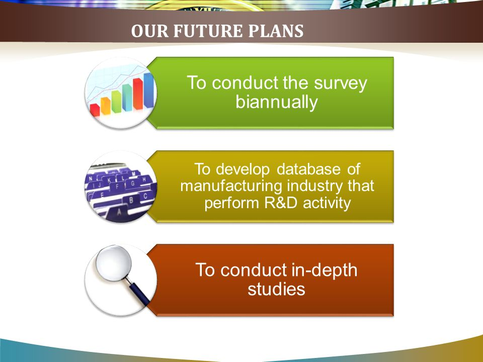OUR FUTURE PLANS To conduct the survey biannually To develop database of manufacturing industry that perform R&D activity To conduct in-depth studies