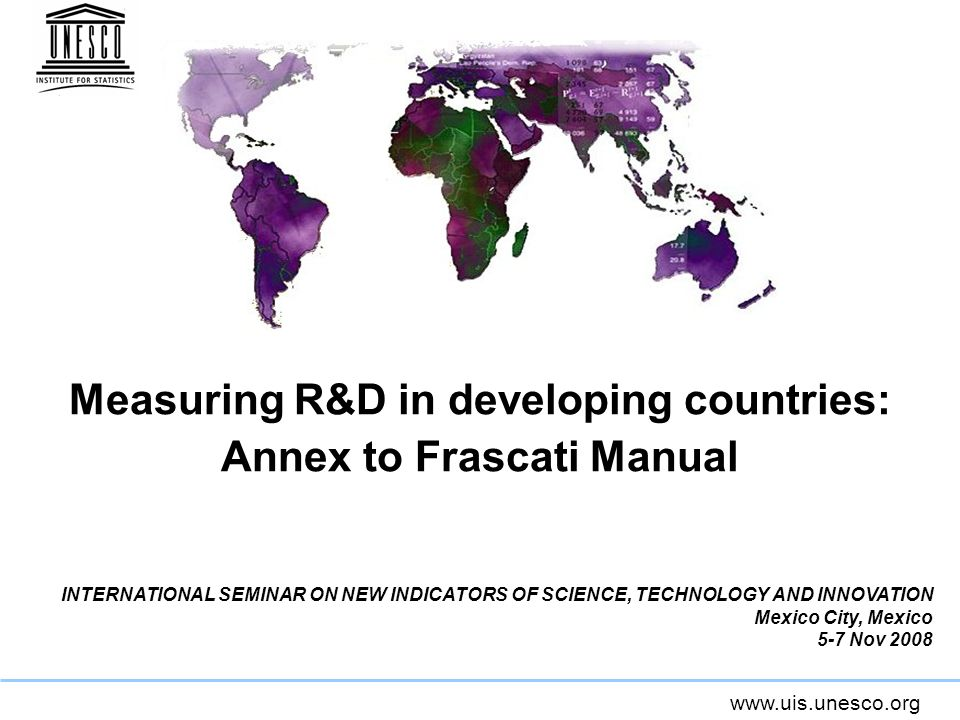 www.uis.unesco.org Measuring R&D in developing countries: Annex to Frascati Manual INTERNATIONAL SEMINAR ON NEW INDICATORS OF SCIENCE, TECHNOLOGY AND INNOVATION Mexico City, Mexico 5-7 Nov 2008