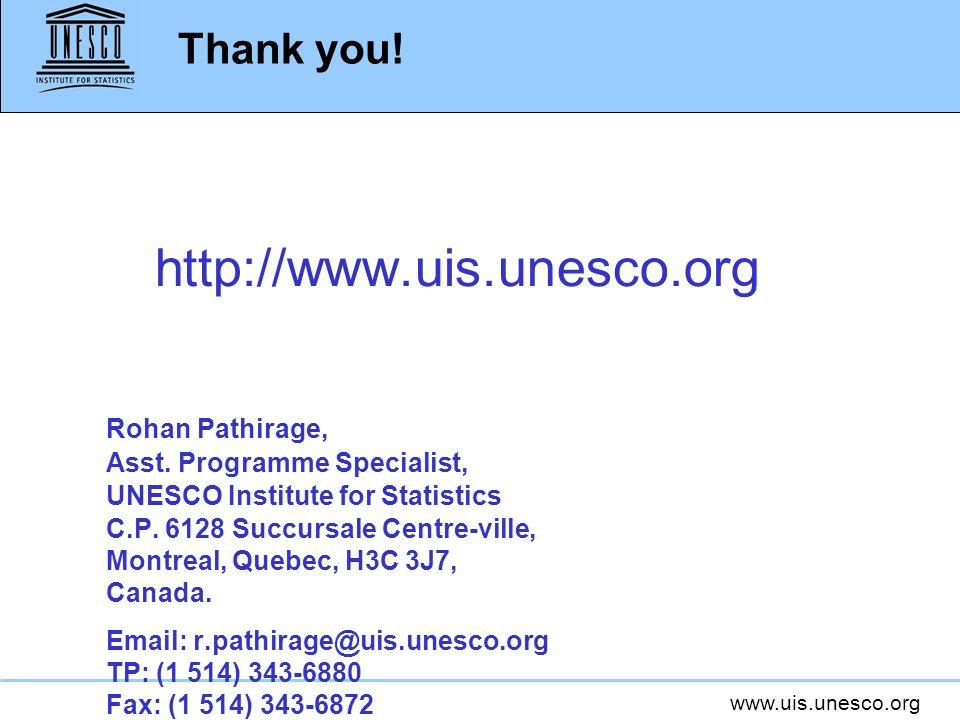 www.uis.unesco.org Thank you! http://www.uis.unesco.org Rohan Pathirage, Asst. Programme Specialist, UNESCO Institute for Statistics C.P. 6128 Succurs