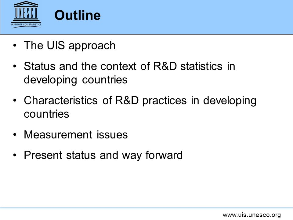 www.uis.unesco.org Outline The UIS approach Status and the context of R&D statistics in developing countries Characteristics of R&D practices in developing countries Measurement issues Present status and way forward