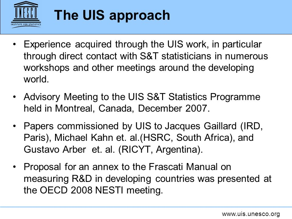 www.uis.unesco.org The UIS approach Experience acquired through the UIS work, in particular through direct contact with S&T statisticians in numerous workshops and other meetings around the developing world.